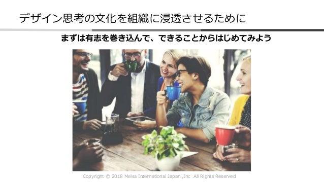 Copyright © 2018 Melsa International Japan ,Inc All Rights Reserved デザイン思考の文化を組織に浸透させるために まずは有志を巻き込んで、できることからはじめてみよう