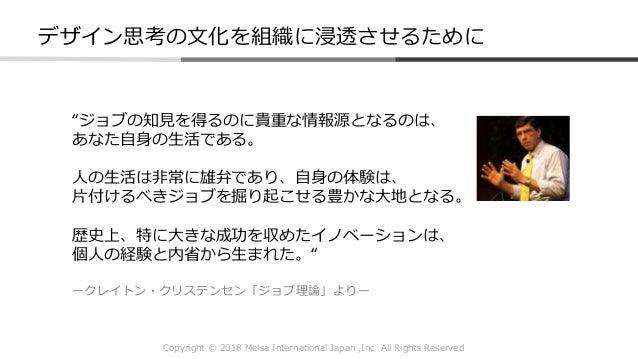 """Copyright © 2018 Melsa International Japan ,Inc All Rights Reserved デザイン思考の文化を組織に浸透させるために """"ジョブの知見を得るのに貴重な情報源となるのは、 あなた自身の生..."""