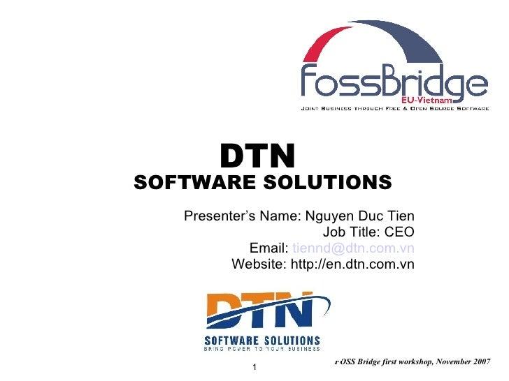 DTN  SOFTWARE SOLUTIONS Presenter's Name: Nguyen Duc Tien Job Title: CEO Email:  [email_address] Website: http://en.dtn.co...