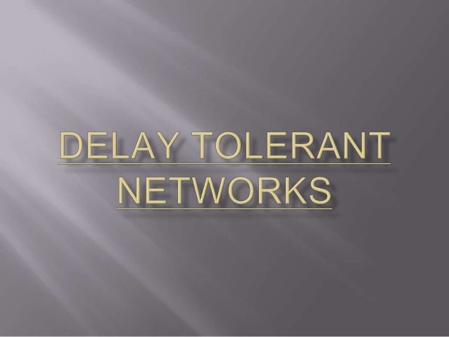       Delay tolerant networks are the Networks which has lack of continuous connectivity. So,there will be more Delay.E...