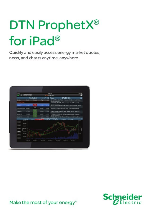 DTN ProphetX ® for iPad  ®  Quickly and easily access energy market quotes, news, and charts anytime, anywhere  Make the m...