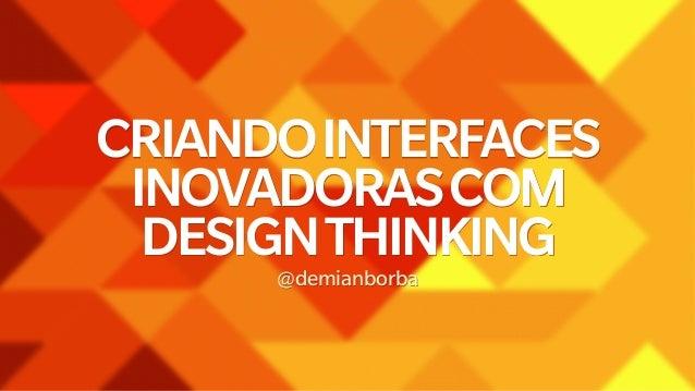 CRIANDO INTERFACES  INOVADORAS COM  DESIGN THINKING  @demianborba