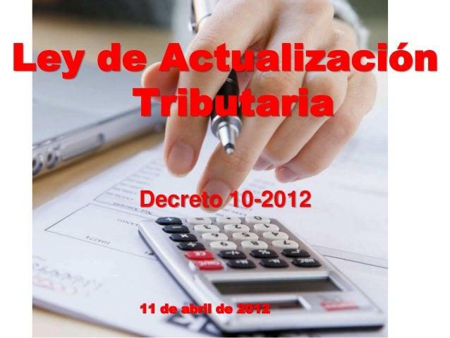 Ley de ActualizaciónTributariaDecreto 10-201211 de abril de 2012
