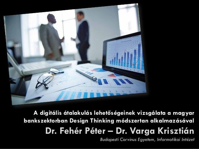 A digitális átalakulás lehetőségeinek vizsgálata a magyar bankszektorban Design Thinking módszertan alkalmazásával Dr. Feh...