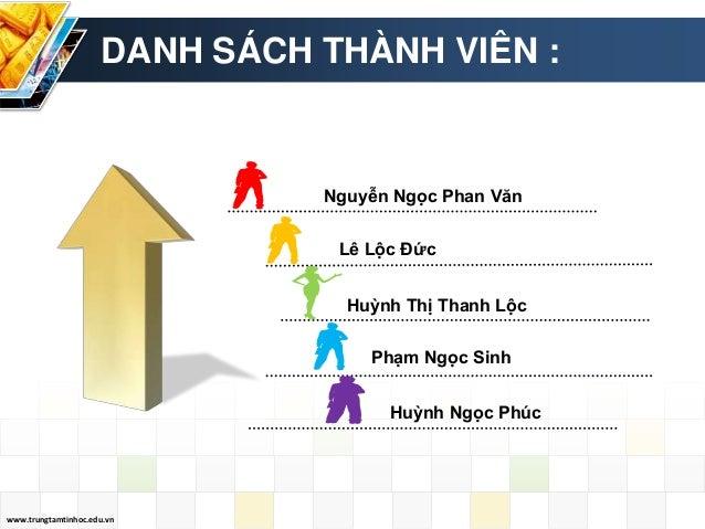 www.trungtamtinhoc.edu.vn Huỳnh Ngọc Phúc DANH SÁCH THÀNH VIÊN : Nguyễn Ngọc Phan Văn Lê Lộc Đức Huỳnh Thị Thanh Lộc Phạm ...