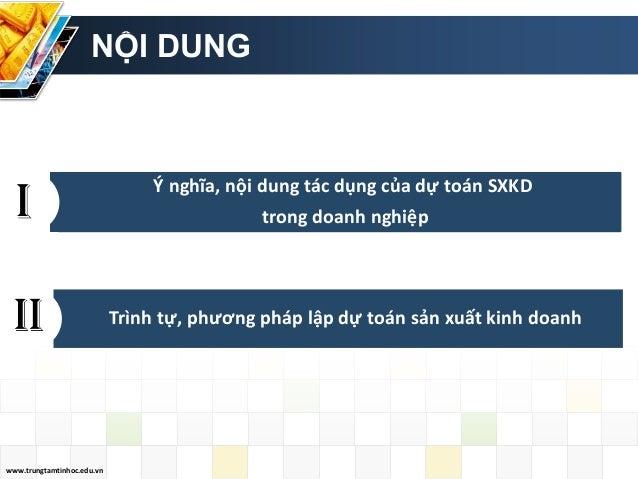 www.trungtamtinhoc.edu.vn NỘI DUNG Ý nghĩa, nội dung tác dụng của dự toán SXKD trong doanh nghiệp Trình tự, phương pháp lậ...