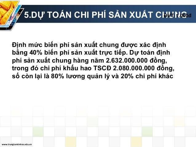 www.trungtamtinhoc.edu.vn 5.DỰ TOÁN CHI PHÍ SẢN XUẤT CHUNGĐVT: 1.000đ Định mức biến phí sản xuất chung được xác định bằng ...