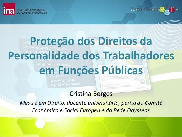 Proteção dos Direitos da Personalidade dos Trabalhadores em Funções Públicas Cristina Borges Mestre em Direito, docente un...