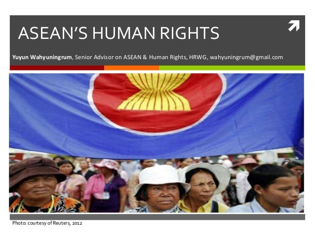 ASEAN'S HUMAN RIGHTS Yuyun Wahyuningrum, Senior Advisor on ASEAN & Human Rights, HRWG, wahyuningrum@gmail.com  Photo: cour...