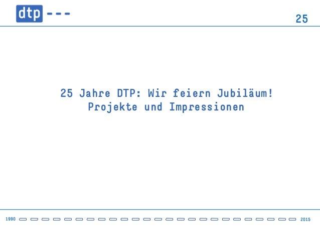 1990 2015 25 25 Jahre DTP: Wir feiern Jubiläum!  Projekte und Impressionen
