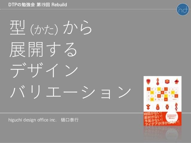 higuchi design office inc.樋口泰行 DTPの勉強会 第19回 Rebuild 型(かた)から 展開する デザイン バリエーション