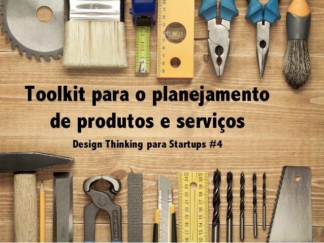 Design Thinking para Startups #4Design Thinking para Startups #4 Toolkit para o planejamento de produtos e serviços Design...