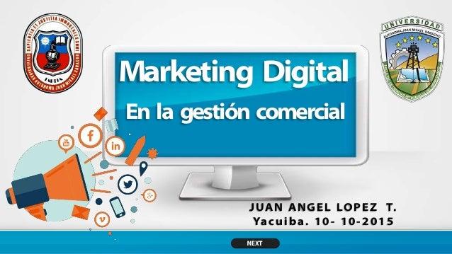 Marketing Digital J UA N A N G E L LO P E Z T. Ya c u i b a . 1 0 - 1 0 - 2 0 1 5 En la gestión comercial