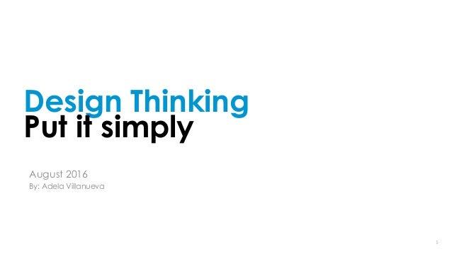119/14/16 19/14/16 1 Design Thinking Put it simply August 2016 By: Adela Villanueva