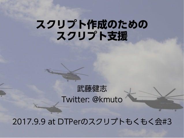 スクリプト作成のための スクリプト支援 武藤健志 Twitter: @kmuto 2017.9.9 at DTPerのスクリプトもくもく会#3