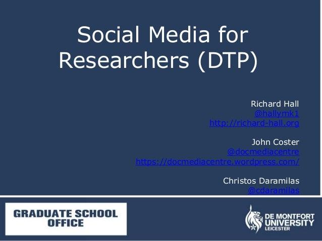 Social Media for Researchers (DTP) Richard Hall @hallymk1 http://richard-hall.org John Coster @docmediacentre https://docm...