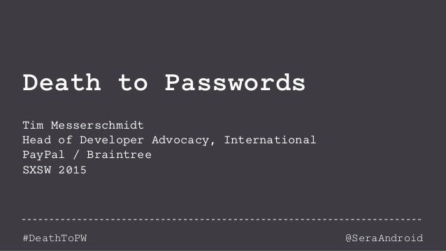 @SeraAndroid#DeathToPW Death to Passwords Tim Messerschmidt Head of Developer Advocacy, International PayPal / Braintree S...
