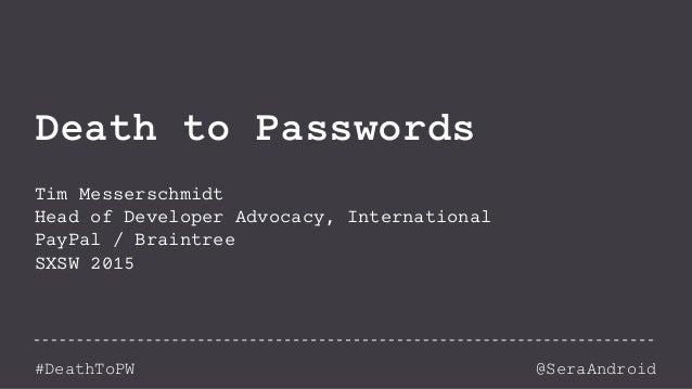 @SeraAndroid#DeathToPW Death to Passwords Tim Messerschmidt Head of Developer Advocacy, International PayPal / Braintree S...