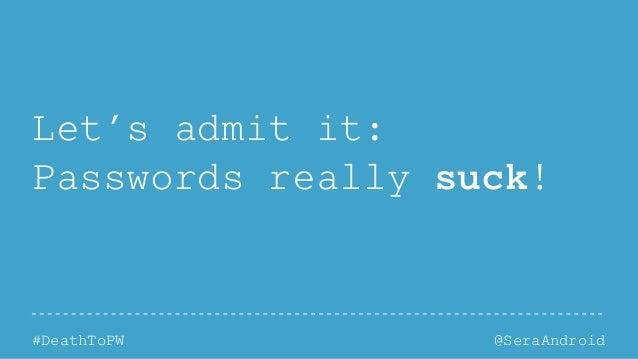 @SeraAndroid#DeathToPW Let's admit it: Passwords really suck!