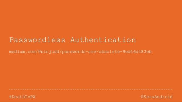 @SeraAndroid#DeathToPW Passwordless Authentication medium.com/@ninjudd/passwords-are-obsolete-9ed56d483eb