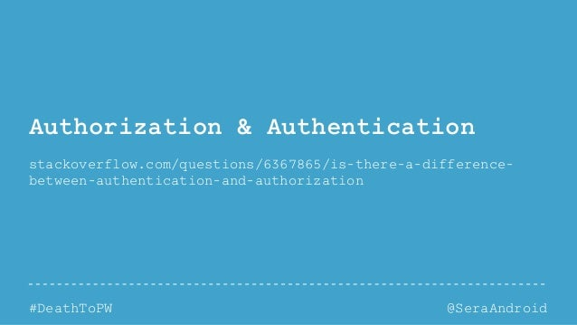 @SeraAndroid#DeathToPW Authorization & Authentication stackoverflow.com/questions/6367865/is-there-a-difference- between-a...