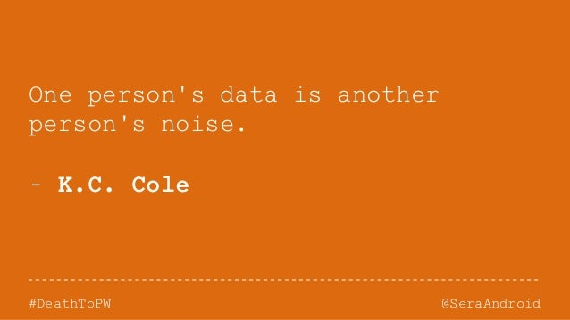 @SeraAndroid#DeathToPW One person's data is another person's noise. - K.C. Cole