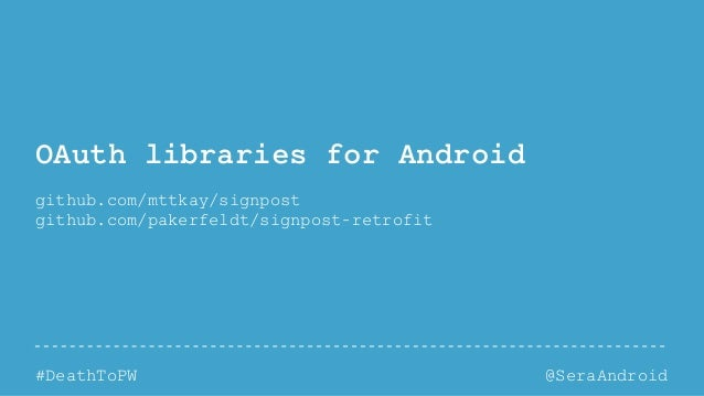 @SeraAndroid#DeathToPW OAuth libraries for Android github.com/mttkay/signpost github.com/pakerfeldt/signpost-retrofit