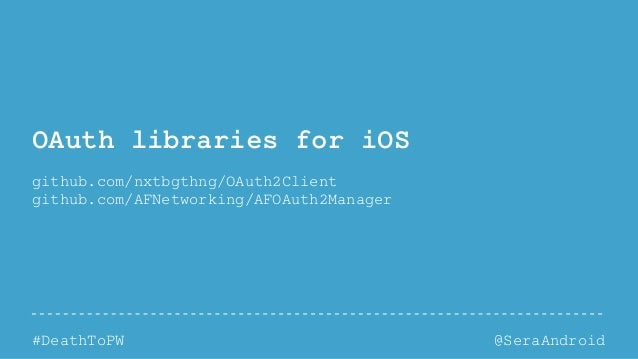 @SeraAndroid#DeathToPW OAuth libraries for iOS github.com/nxtbgthng/OAuth2Client github.com/AFNetworking/AFOAuth2Manager