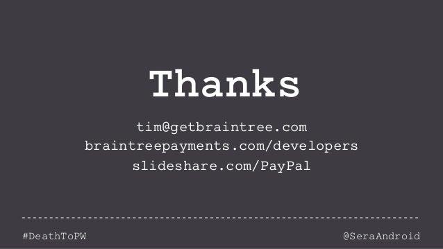 @SeraAndroid#DeathToPW Thanks tim@getbraintree.com braintreepayments.com/developers slideshare.com/PayPal