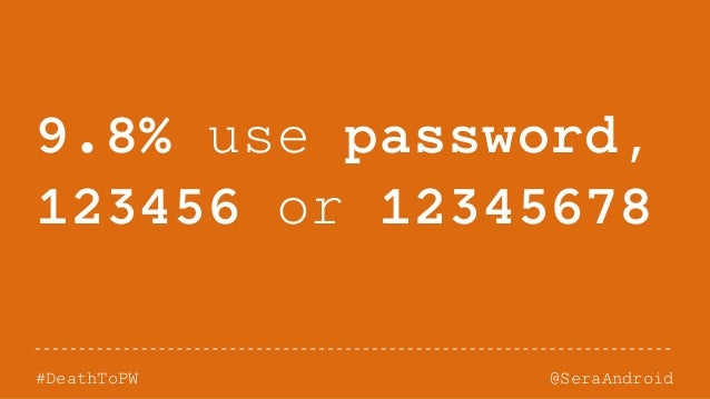 @SeraAndroid#DeathToPW 9.8% use password, 123456 or 12345678