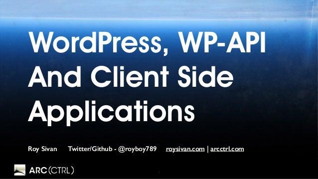 1 WordPress, WP-API And Client Side Applications Roy Sivan Twitter/Github - @royboy789 roysivan.com | arcctrl.com
