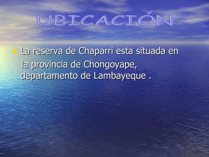 <ul><li>La reserva de Chaparri esta situada en  </li></ul><ul><li>la provincia de Chongoyape, departamento de Lambayeque ....