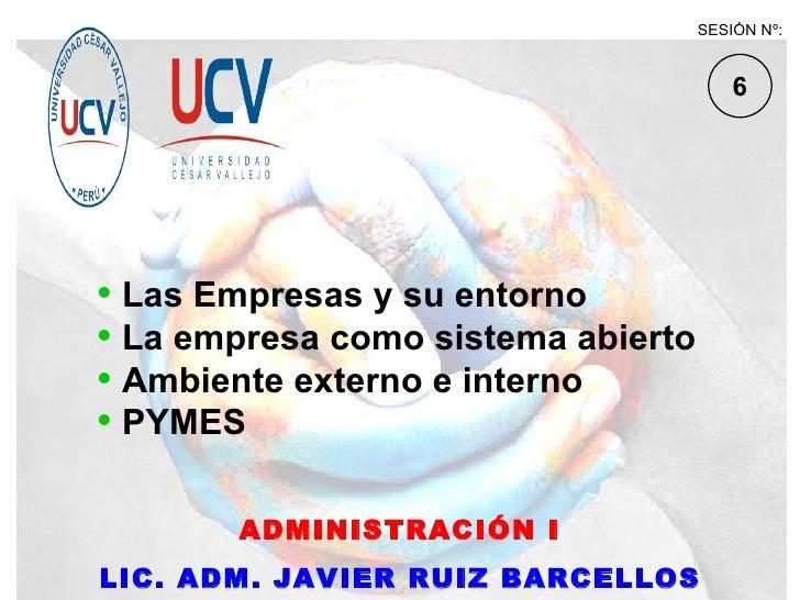 ADMINISTRACIÓN I LIC. ADM. JAVIER RUIZ BARCELLOS <ul><li>Las Empresas y su entorno </li></ul><ul><li>La empresa como siste...