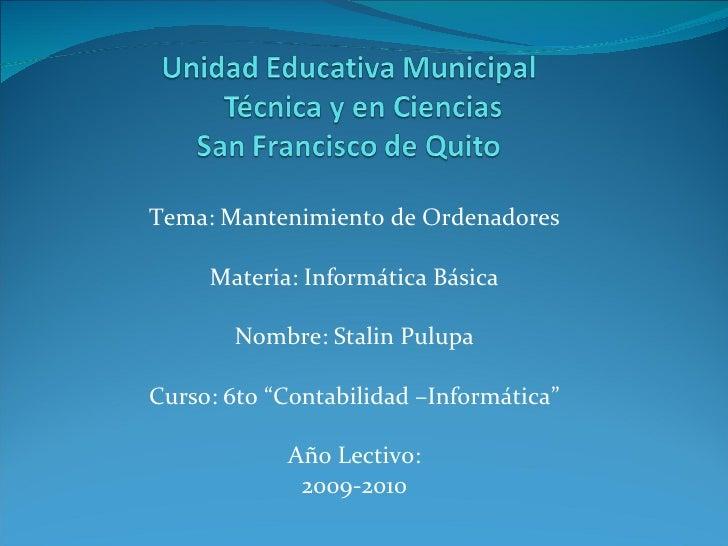 """Tema: Mantenimiento de Ordenadores Materia: Informática Básica Nombre: Stalin Pulupa Curso: 6to """"Contabilidad –Informática..."""
