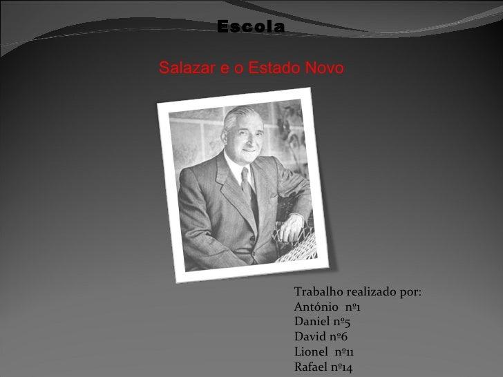 Escola Salazar e o Estado Novo Trabalho realizado por: António  nº1 Daniel nº5 David nº6 Lionel  nº11 Rafael nº14