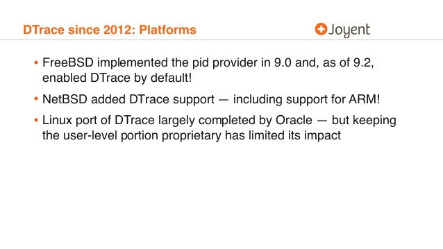 DTrace since 2012: Platforms • FreeBSD implemented the pid provider in 9.0 and, as of 9.2, enabled DTrace by default! • Ne...