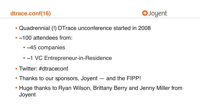 dtrace.conf(16) • Quadrennial (!) DTrace unconference started in 2008 • ~100 attendees from: • ~45 companies • ~1 VC Entre...