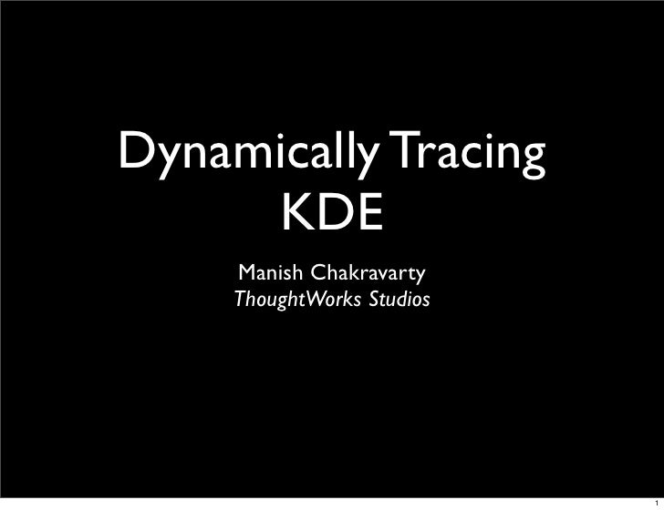 Dynamically Tracing      KDE      Manish Chakravarty      ThoughtWorks Studios                                 1