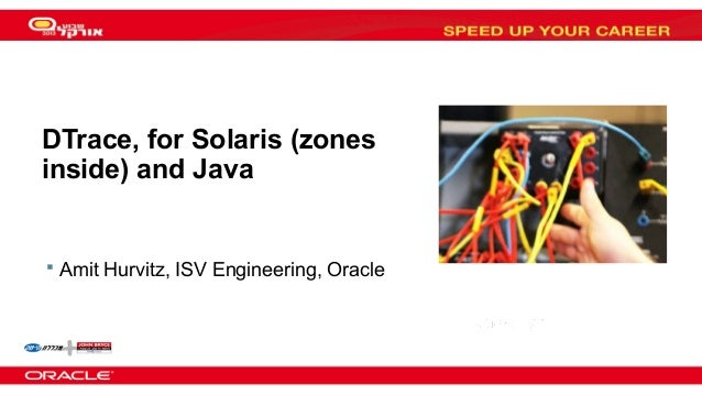 DTrace, for Solaris (zones inside) and Java   Amit Hurvitz, ISV Engineering, Oracle