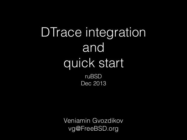 DTrace integration and quick start ruBSD Dec 2013  Veniamin Gvozdikov vg@FreeBSD.org
