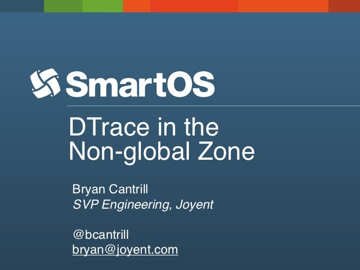 DTrace in theNon-global ZoneBryan CantrillSVP Engineering, Joyent@bcantrillbryan@joyent.com