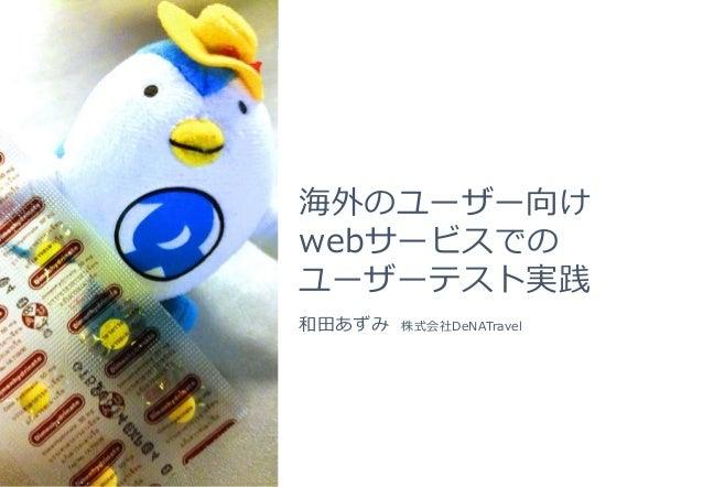 海外のユーザー向け webサービスでの ユーザーテスト実践 和田あずみ 株式会社DeNATravel