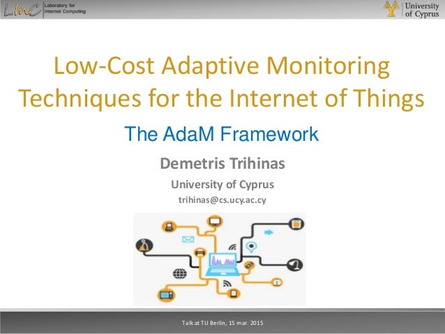 Low-Cost Adaptive Monitoring Techniques for the Internet of Things The AdaM Framework Demetris Trihinas University of Cypr...