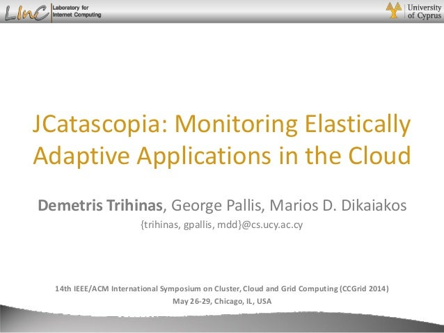 Demetris Trihinas JCatascopia: Monitoring Elastically Adaptive Applications in the Cloud 14th IEEE/ACM International Sympo...
