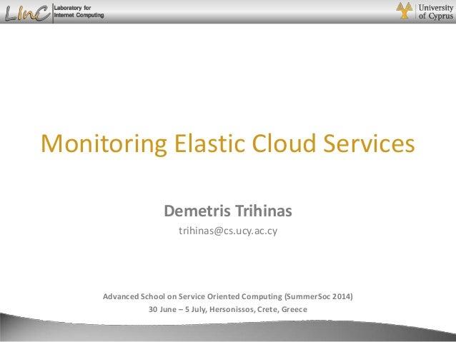 Demetris Trihinas Monitoring Elastic Cloud Services Advanced School on Service Oriented Computing (SummerSoc 2014) 30 June...