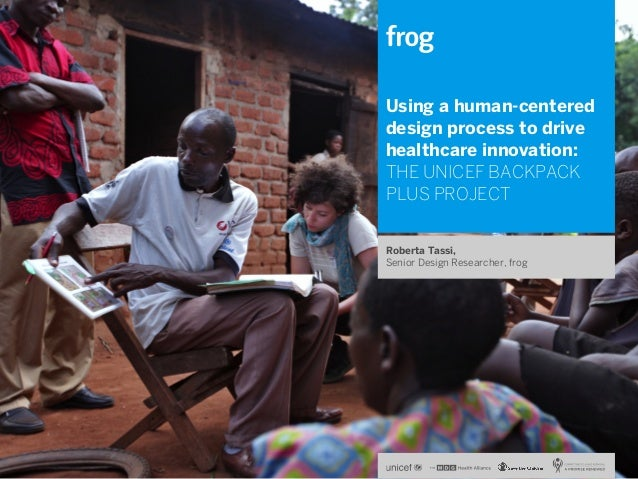 Using a human-centered design process to drive healthcare innovation: THE UNICEF BACKPACK PLUS PROJECT Roberta Tassi, Seni...