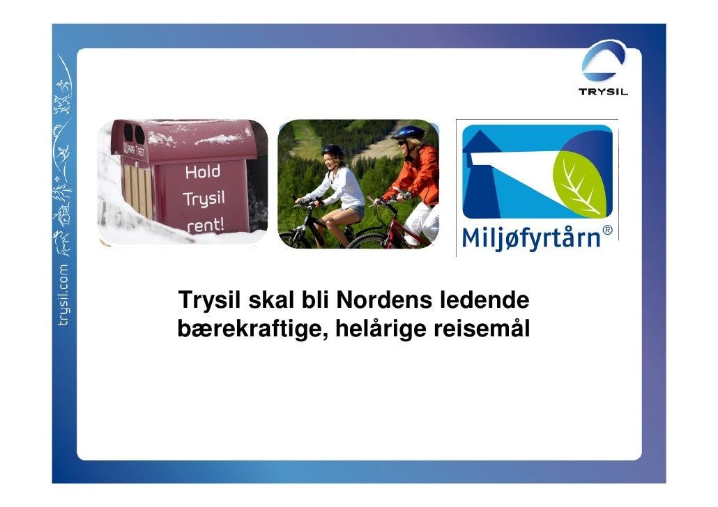 Trysil skal bli Nordens ledende bærekraftige, helårige reisemål          Infomøte Miljøsertifisering 9 april 2010         ...