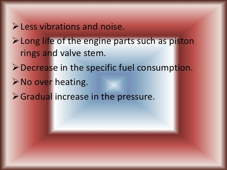 Less vibrations and noise.Long life of the engine parts such as piston rings and valve stem.Decrease in the specific fu...
