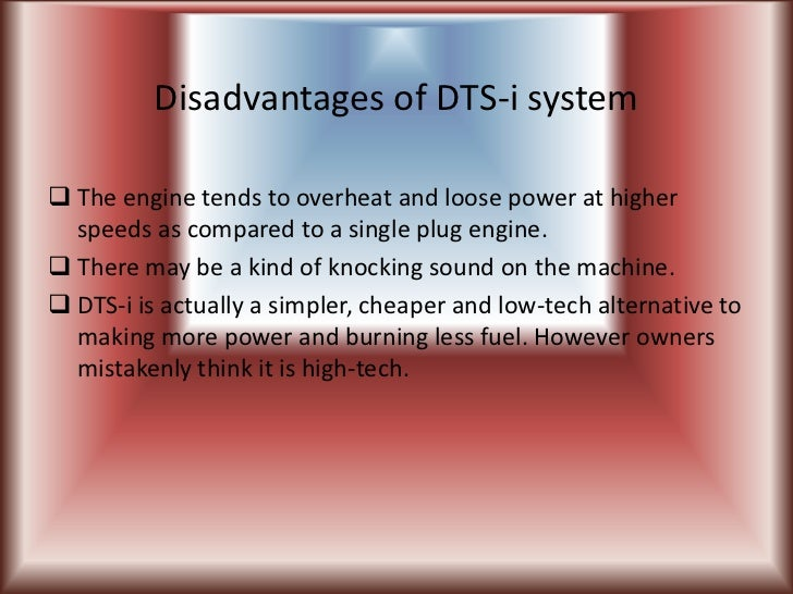 Disadvantages of DTS-i system The engine tends to overheat and loose power at higher  speeds as compared to a single plug...