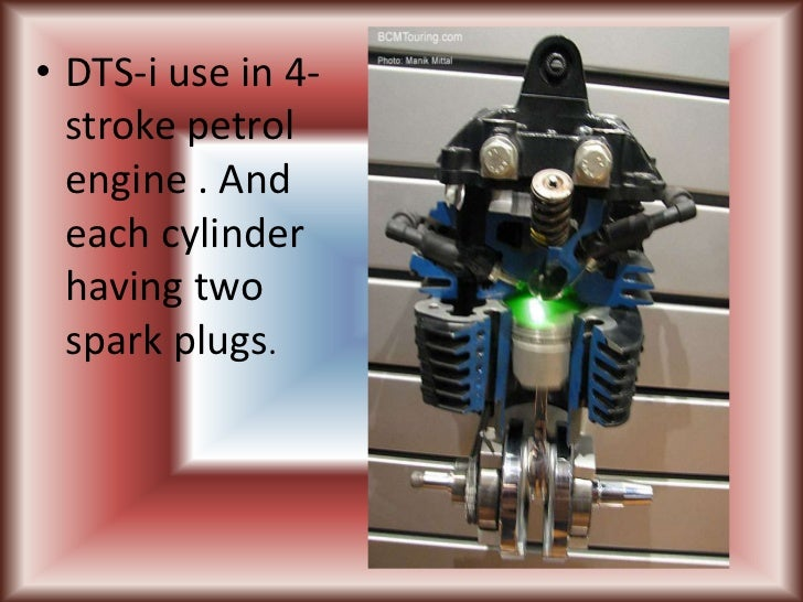 • DTS-i use in 4-  stroke petrol  engine . And  each cylinder  having two  spark plugs.